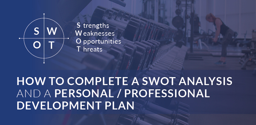 HOW TO COMPLETE A SWOT ANALYSIS AND A PERSONAL/PROFESSIONAL DEVELOPMENT PLAN
