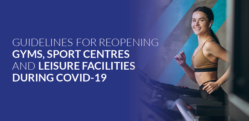 GUIDELINES FOR REOPENING GYMS, SPORTS CENTRES AND LEISURE FACILITIES DURING COVID-19
