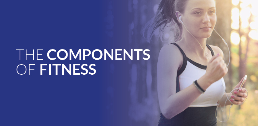 THE COMPONENTS OF FITNESS – PART 1