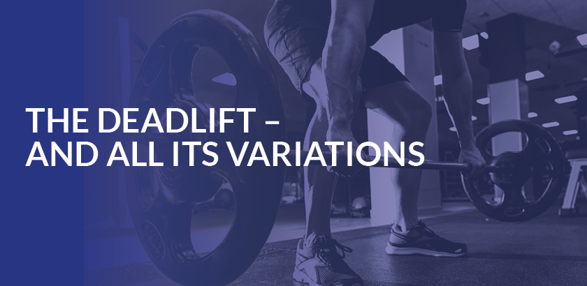 THE DEADLIFT – AND ALL ITS VARIATIONS
