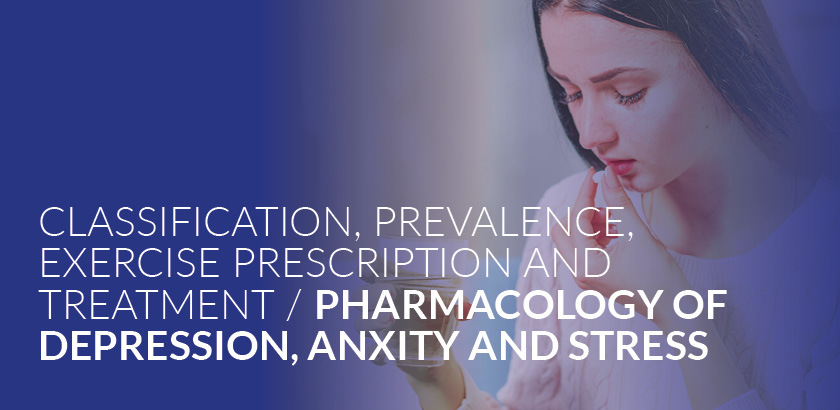 CLASSIFICATION, PREVALENCE, EXERCISE PRESCRIPTION AND TREATMENT / PHARMACOLOGY OF DEPRESSION, ANXIETY AND STRESS